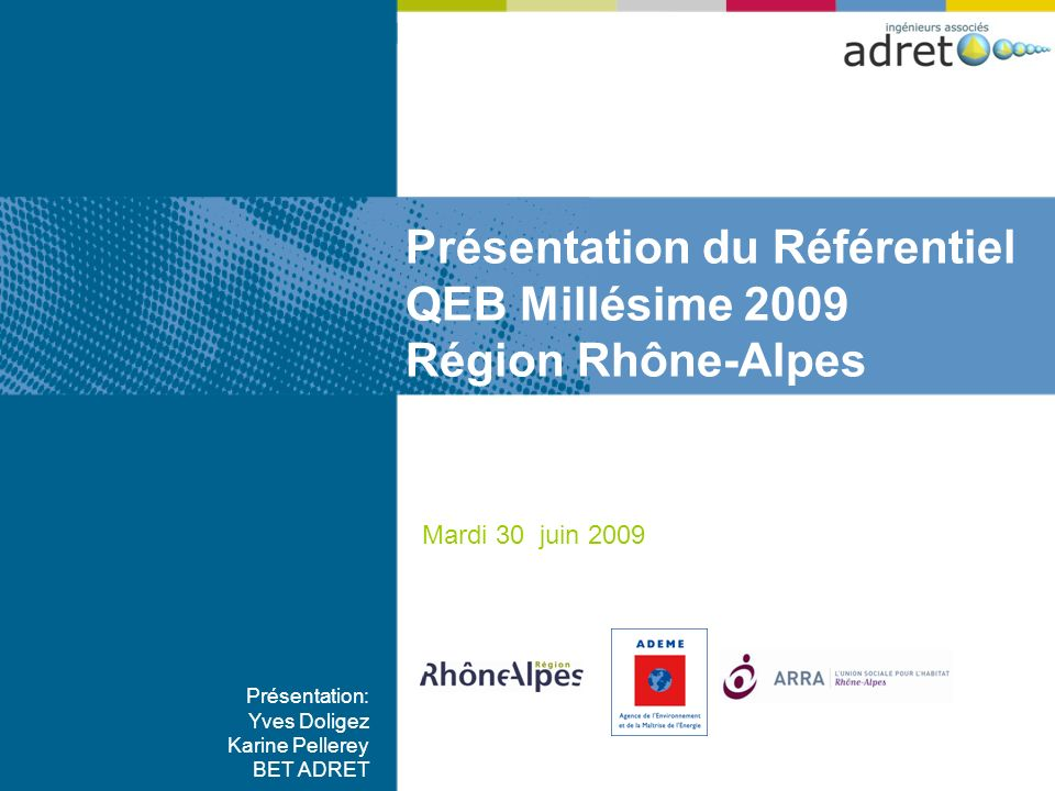 Mardi 30 juin 2009 Présentation: Yves Doligez Karine Pellerey BET ADRET Présentation du Référentiel QEB Millésime 2009 Région Rhône-Alpes