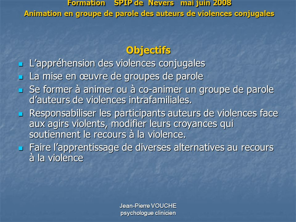 Jean-Pierre VOUCHE psychologue clinicien Formation SPIP de Nevers mai juin 2008 Animation en groupe de parole des auteurs de violences conjugales Obje
