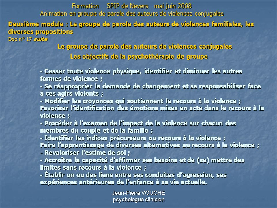 Jean-Pierre VOUCHE psychologue clinicien Les objectifs de la psychothérapie de groupe - Cesser toute violence physique, identifier et diminuer les aut