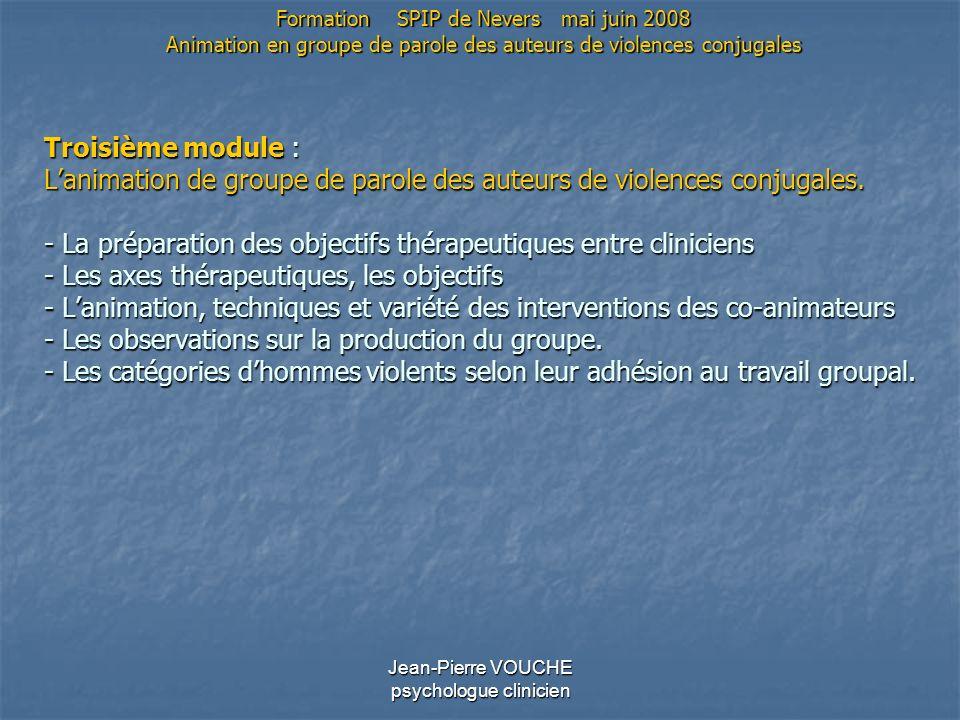 Jean-Pierre VOUCHE psychologue clinicien Troisième module : Lanimation de groupe de parole des auteurs de violences conjugales. - La préparation des o
