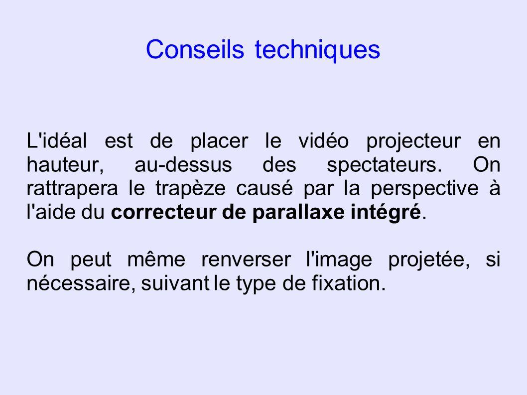 Conseils techniques L'idéal est de placer le vidéo projecteur en hauteur, au-dessus des spectateurs. On rattrapera le trapèze causé par la perspective