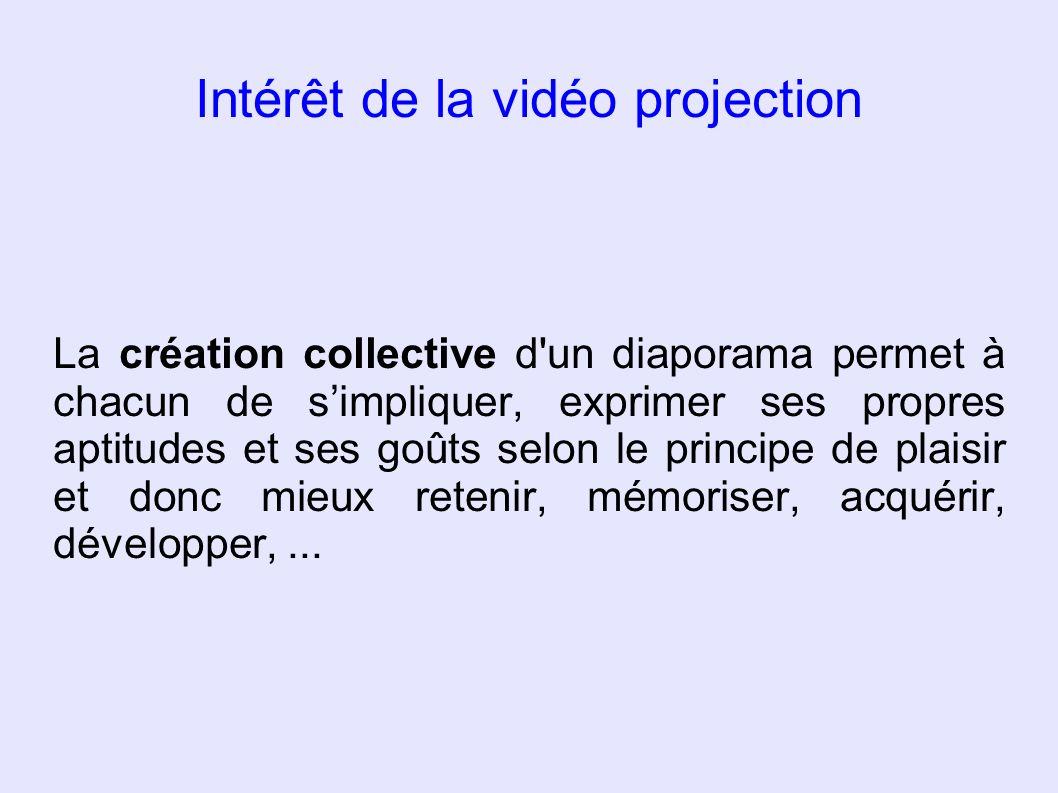 Intérêt de la vidéo projection La création collective d'un diaporama permet à chacun de simpliquer, exprimer ses propres aptitudes et ses goûts selon