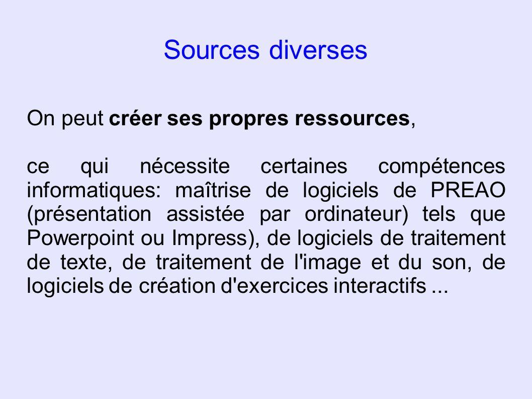 Sources diverses On peut créer ses propres ressources, ce qui nécessite certaines compétences informatiques: maîtrise de logiciels de PREAO (présentat