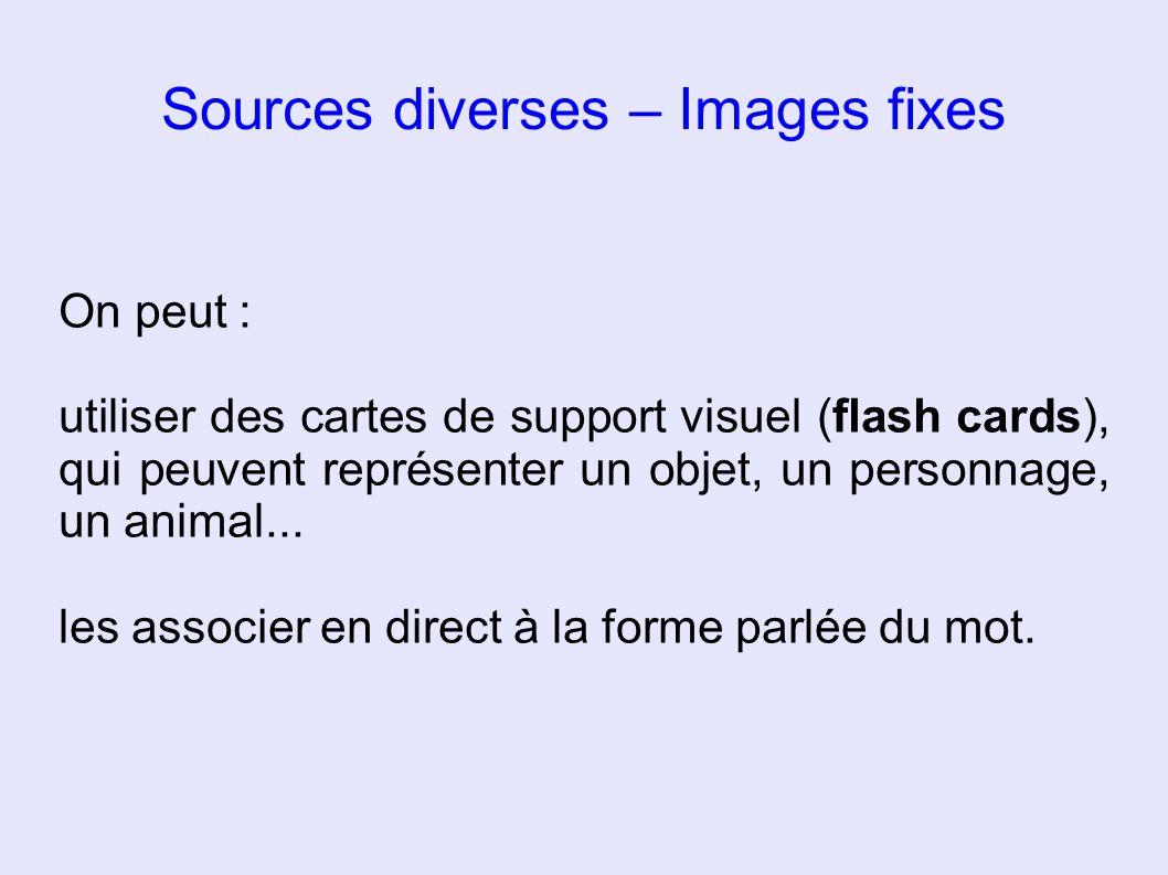 Sources diverses – Images fixes On peut : utiliser des cartes de support visuel (flash cards), qui peuvent représenter un objet, un personnage, un ani