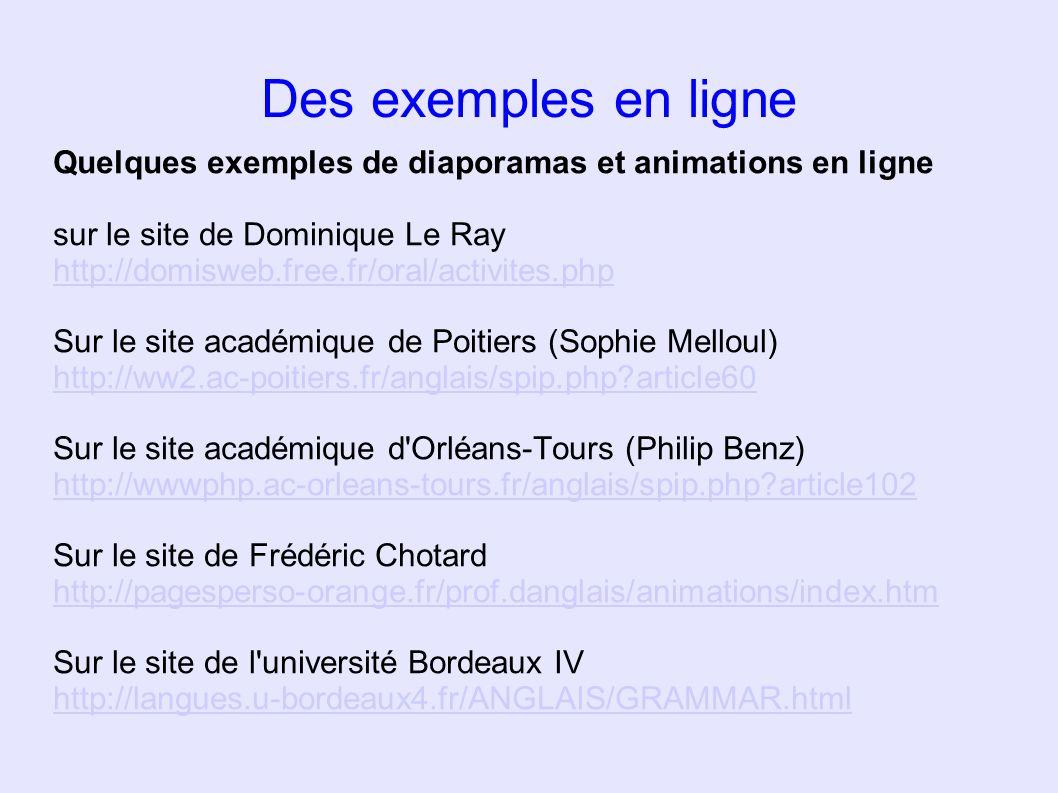 Des exemples en ligne Quelques exemples de diaporamas et animations en ligne sur le site de Dominique Le Ray http://domisweb.free.fr/oral/activites.ph