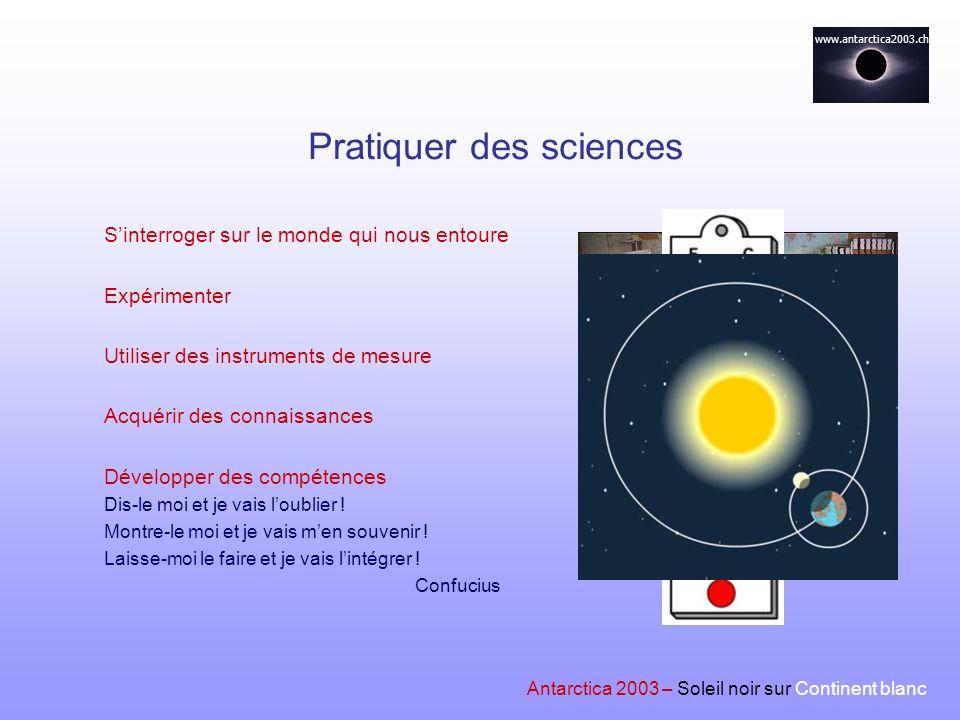 www.antarctica2003.ch Antarctica 2003 – Soleil noir sur Continent blanc Pratiquer des sciences Sinterroger sur le monde qui nous entoure Expérimenter