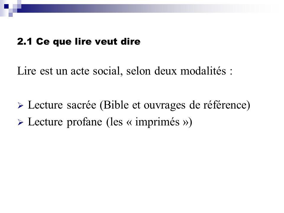 2.1 Ce que lire veut dire Lire est un acte social, selon deux modalités : Lecture sacrée (Bible et ouvrages de référence) Lecture profane (les « impri