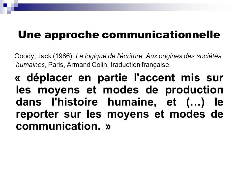 Une approche communicationnelle Goody, Jack (1986): La logique de l'écriture Aux origines des sociétés humaines, Paris, Armand Colin, traduction franç