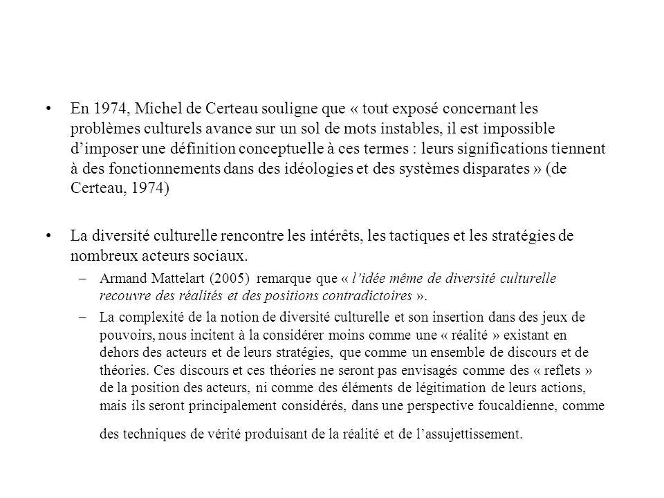 En 1974, Michel de Certeau souligne que « tout exposé concernant les problèmes culturels avance sur un sol de mots instables, il est impossible dimposer une définition conceptuelle à ces termes : leurs significations tiennent à des fonctionnements dans des idéologies et des systèmes disparates » (de Certeau, 1974) La diversité culturelle rencontre les intérêts, les tactiques et les stratégies de nombreux acteurs sociaux.
