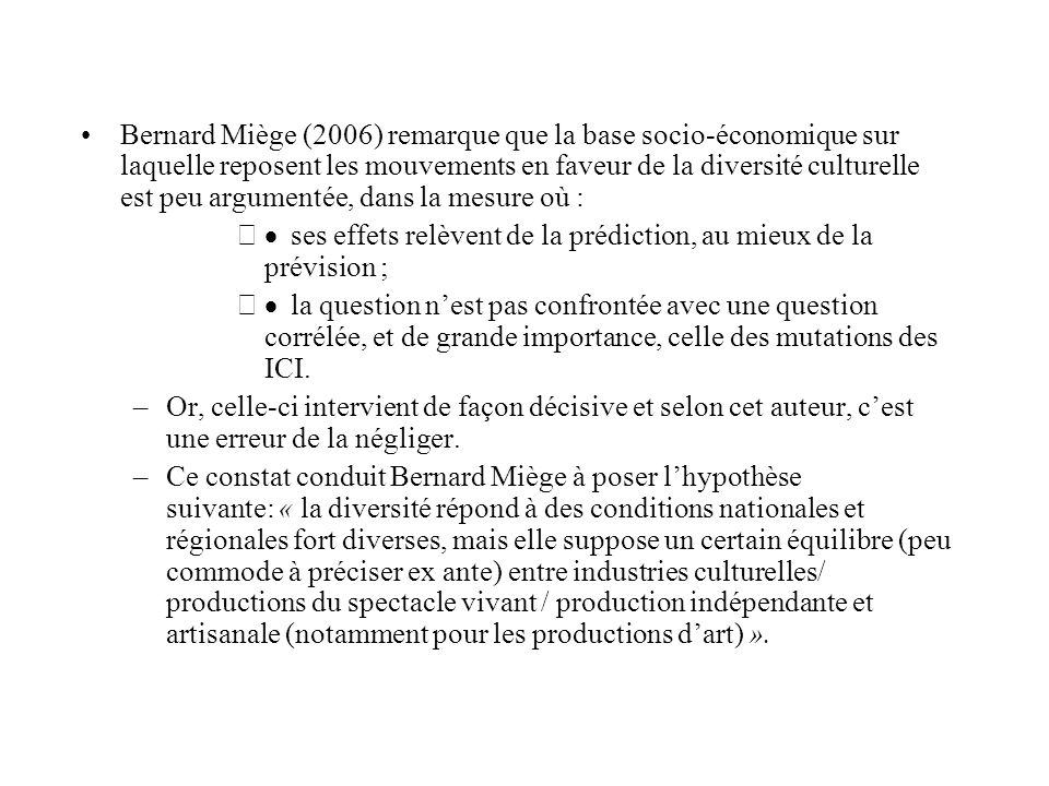Bernard Miège (2006) remarque que la base socio-économique sur laquelle reposent les mouvements en faveur de la diversité culturelle est peu argumentée, dans la mesure où : – ses effets relèvent de la prédiction, au mieux de la prévision ; – la question nest pas confrontée avec une question corrélée, et de grande importance, celle des mutations des ICI.
