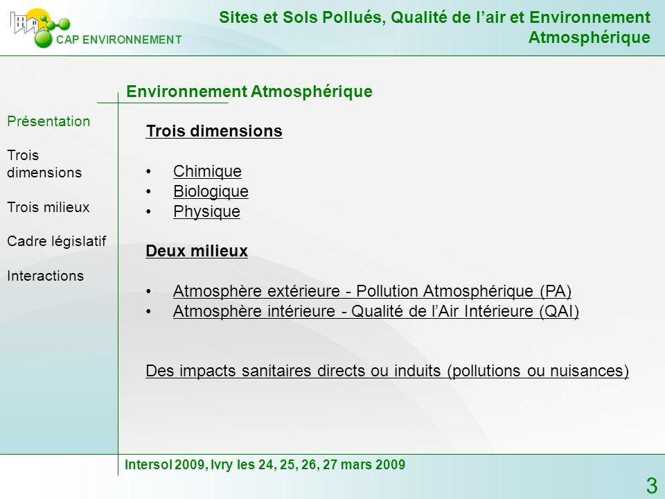 4 CAP ENVIRONNEMENT Sites et Sols Pollués, Qualité de lair et Environnement Atmosphérique Intersol 2009, Ivry les 24, 25, 26, 27 mars 2009 Trois dimensions Chimique : - COV (COTV), HAM, HAP, ETM (métaux lourds), acides minéraux (HF, HCl), … - POP - Radon - Particules, Odeurs Biologique : - Moisissures (aspergilus, émissions de COV, …) - Bactéries (Légionelle, …) - Pollens - Particules, Odeurs Physique : - Bruit et Vibrations (environnement sonore) - Radiations non ionisantes (REM ou CEM) - Radiations ionisantes (radioactivité) - Particules Trois dimensions Présentation Deux milieux Cadre législatif Interactions