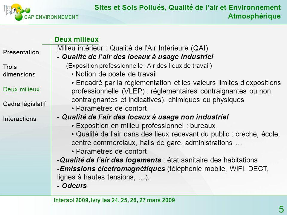 6 CAP ENVIRONNEMENT Sites et Sols Pollués, Qualité de lair et Environnement Atmosphérique Intersol 2009, Ivry les 24, 25, 26, 27 mars 2009 Deux milieux - Transfert de gaz des sols (GdS) vers les bâtiments - Présence naturelle Activités biologique Radioactivité naturelle (radon) Gisement de gaz ou dhydrocarbures … - Présence «accidentelle» Gaz volatils à émissions directes (pollutions aux hydrocarbures, aux solvants ….) Gaz volatils à émissions indirectes (biodégradation du trichloréthylène) Trois dimensions Présentation Deux milieux Cadre législatif Interactions