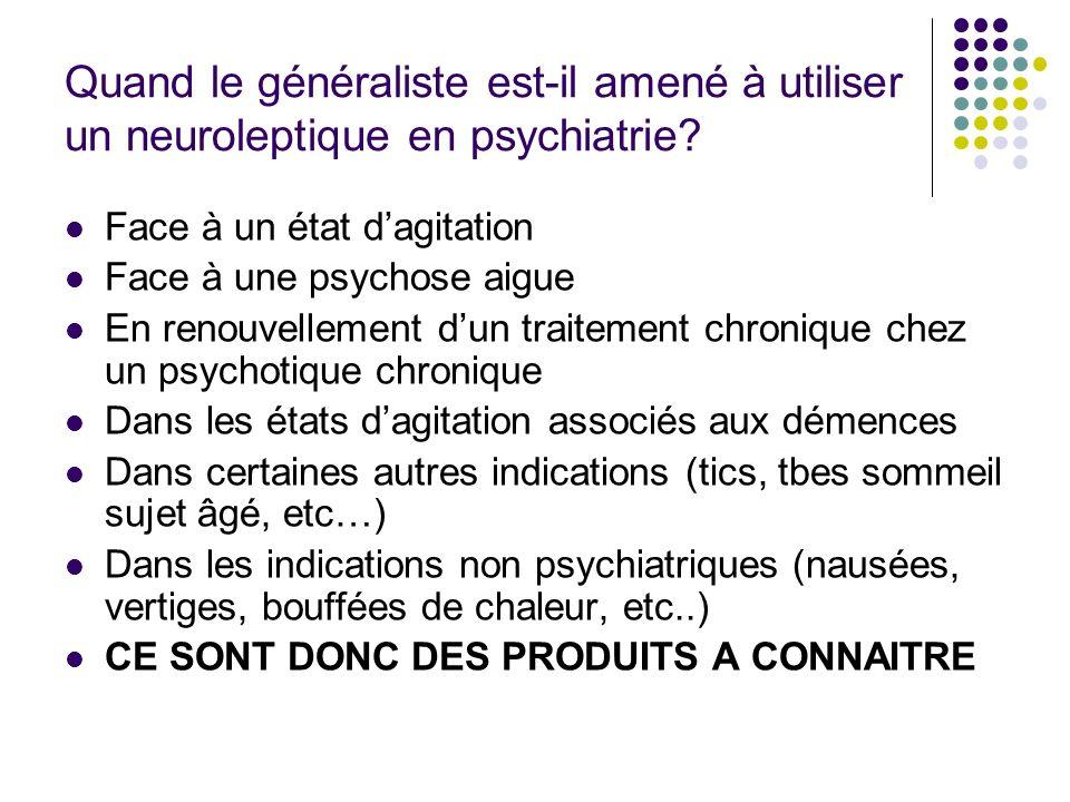 Quand le généraliste est-il amené à utiliser un neuroleptique en psychiatrie? Face à un état dagitation Face à une psychose aigue En renouvellement du