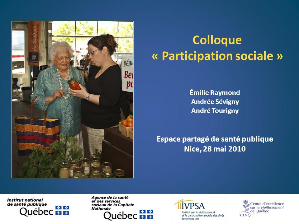 Émilie Raymond Andrée Sévigny André Tourigny Espace partagé de santé publique Nice, 28 mai 2010 Colloque « Participation sociale »