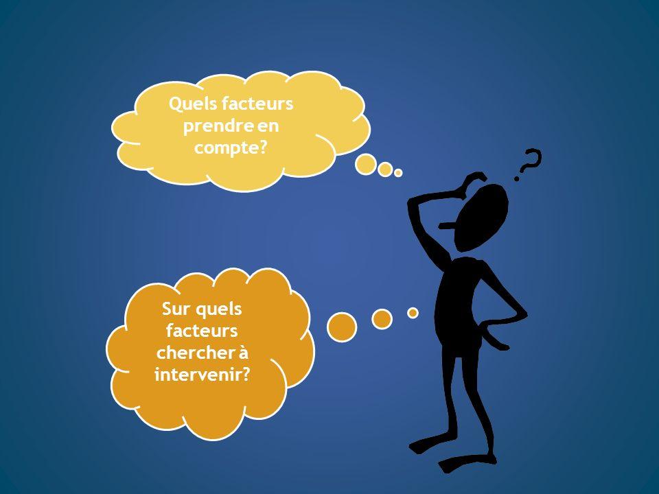 Quels facteurs prendre en compte? Sur quels facteurs chercher à intervenir?
