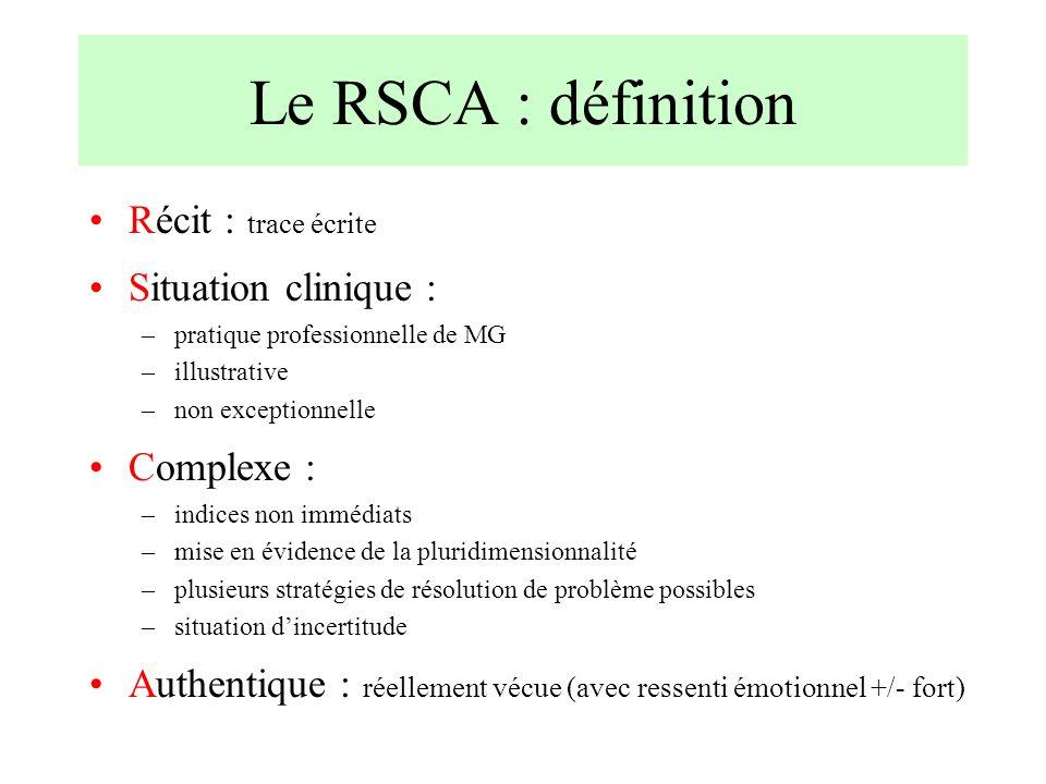 Le RSCA : définition Récit : trace écrite Situation clinique : –pratique professionnelle de MG –illustrative –non exceptionnelle Complexe : –indices n