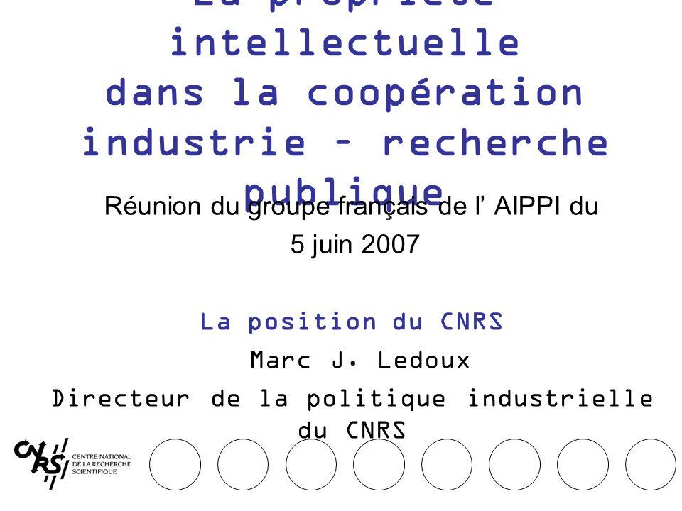 La propriété intellectuelle dans la coopération industrie – recherche publique Réunion du groupe français de l AIPPI du 5 juin 2007 La position du CNRS Marc J.