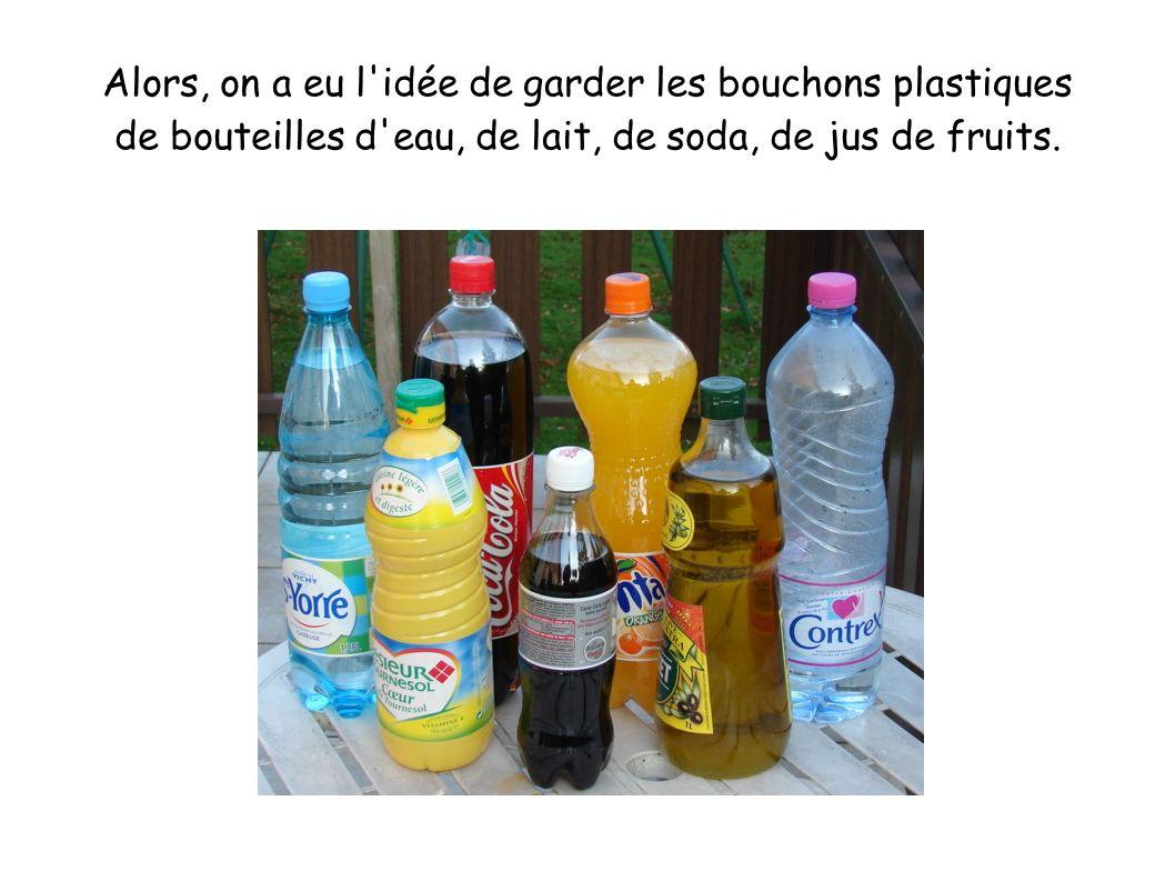 Alors, on a eu l idée de garder les bouchons plastiques de bouteilles d eau, de lait, de soda, de jus de fruits.