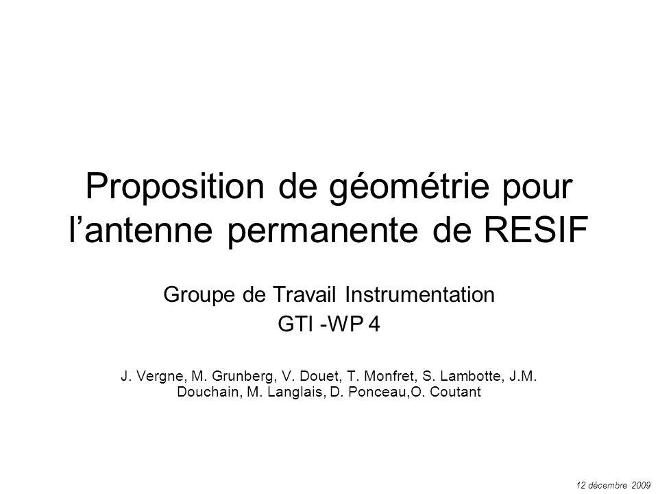 Proposition de géométrie pour lantenne permanente de RESIF Groupe de Travail Instrumentation GTI -WP 4 J. Vergne, M. Grunberg, V. Douet, T. Monfret, S