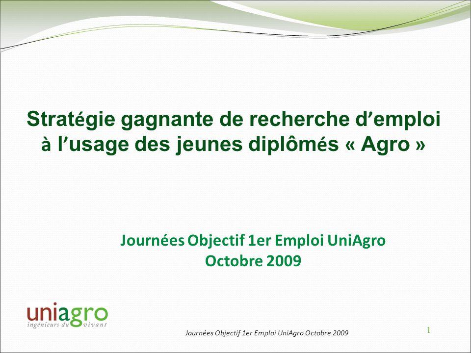 Journées Objectif 1er Emploi UniAgro Octobre 2009 1 Strat é gie gagnante de recherche d emploi à l usage des jeunes diplôm é s « Agro » Journées Objec