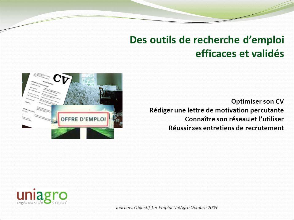 Journées Objectif 1er Emploi UniAgro Octobre 2009 Des outils de recherche demploi efficaces et validés Optimiser son CV Rédiger une lettre de motivati