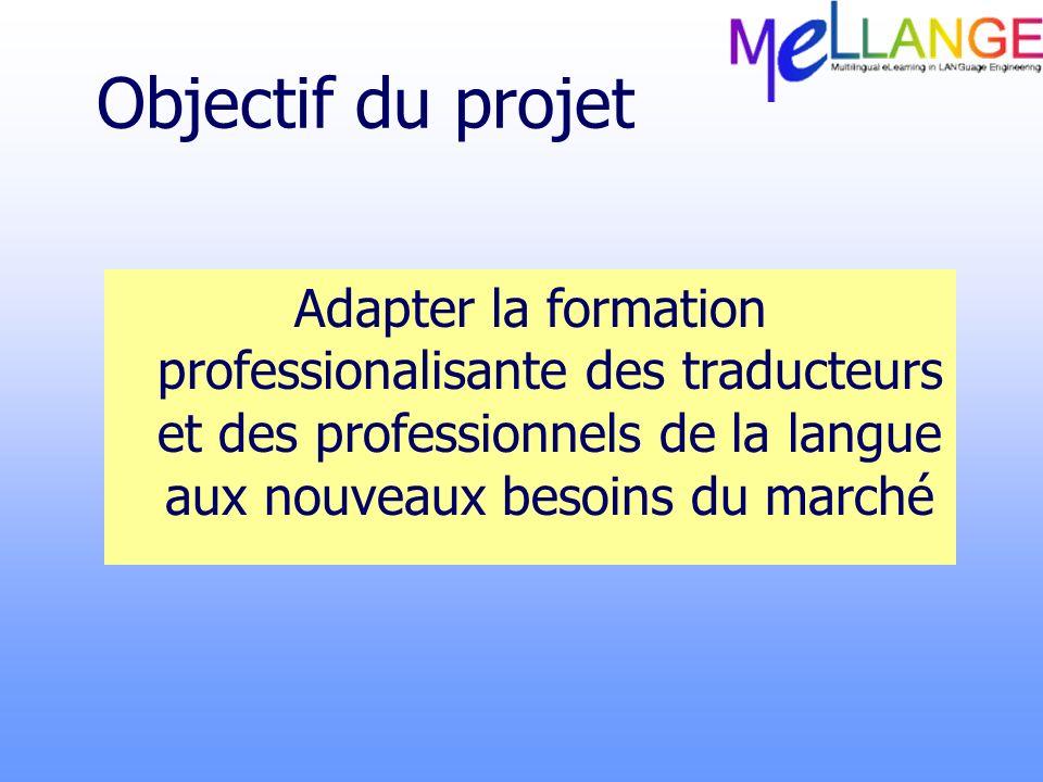 Objectif du projet Adapter la formation professionalisante des traducteurs et des professionnels de la langue aux nouveaux besoins du marché