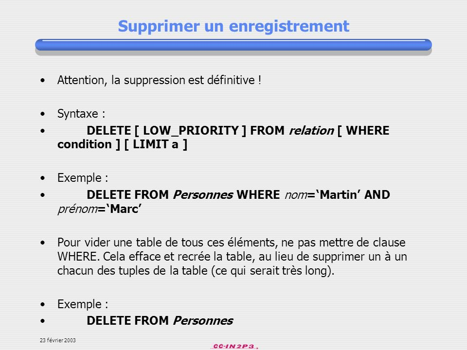 23 février 2003 Supprimer un enregistrement Attention, la suppression est définitive ! Syntaxe : DELETE [ LOW_PRIORITY ] FROM relation [ WHERE conditi