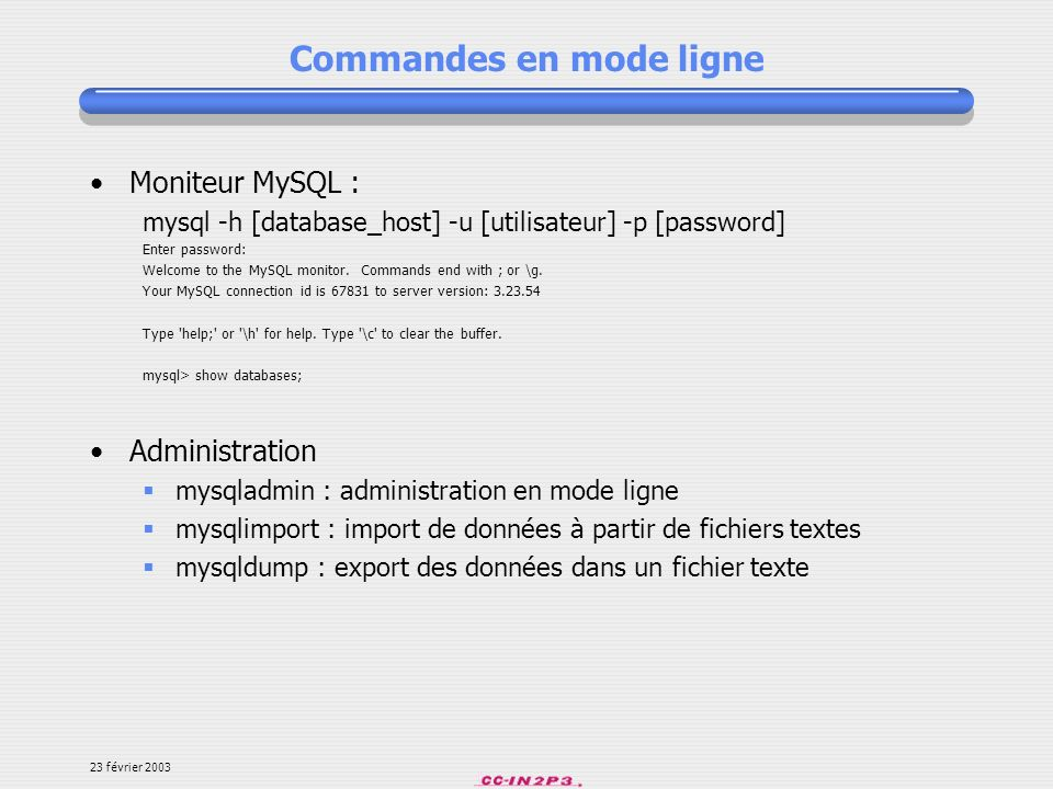 23 février 2003 Commandes en mode ligne Moniteur MySQL : mysql -h [database_host] -u [utilisateur] -p [password] Enter password: Welcome to the MySQL