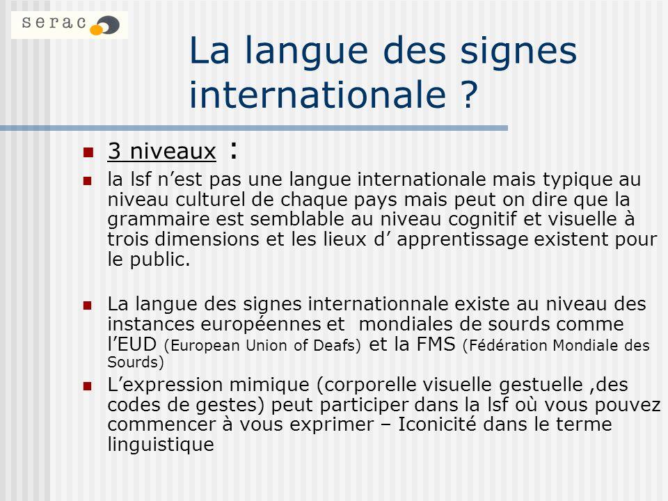 La langue des signes internationale ? 3 niveaux : la lsf nest pas une langue internationale mais typique au niveau culturel de chaque pays mais peut o