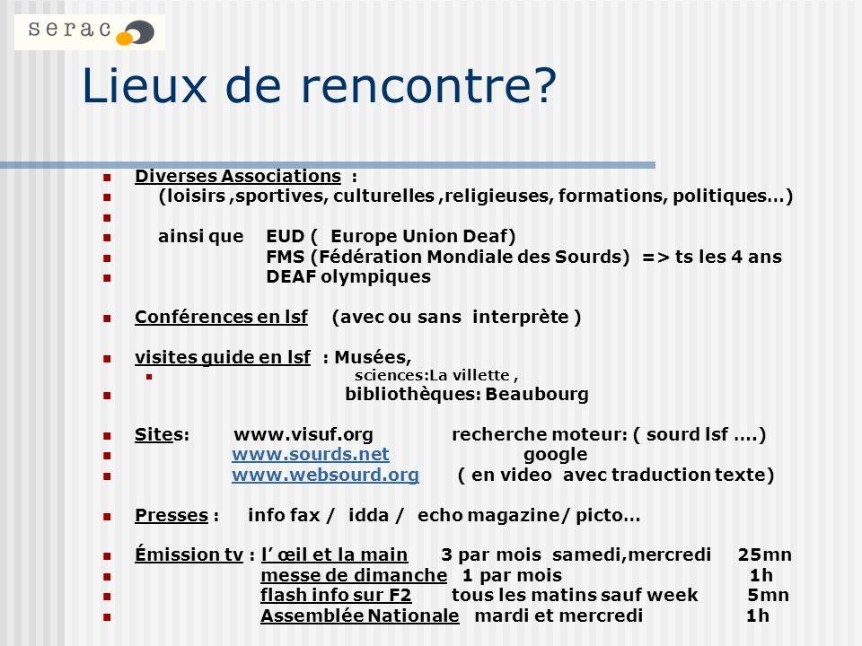 Lieux de rencontre? Diverses Associations : (loisirs,sportives, culturelles,religieuses, formations, politiques…) ainsi que EUD ( Europe Union Deaf) F