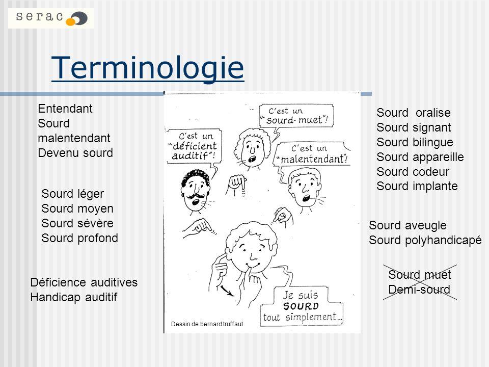 Terminologie Sourd (avec un S majuscule:Un terme sociologique se rapportant à ces individus qui sont médicalement sourds ou malentendants et qui sidentifient avec et participent à la culture, à la société et à la langue des personnes Sourdes, qui sont basées sur la langue des signes.