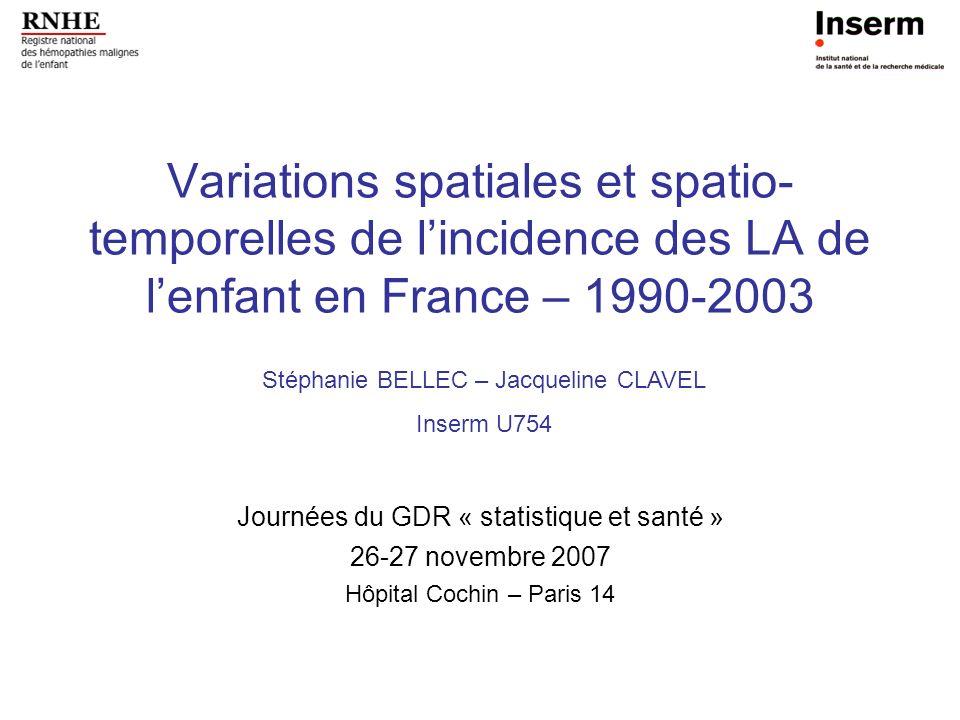 Variations spatiales et spatio- temporelles de lincidence des LA de lenfant en France – 1990-2003 Journées du GDR « statistique et santé » 26-27 novem