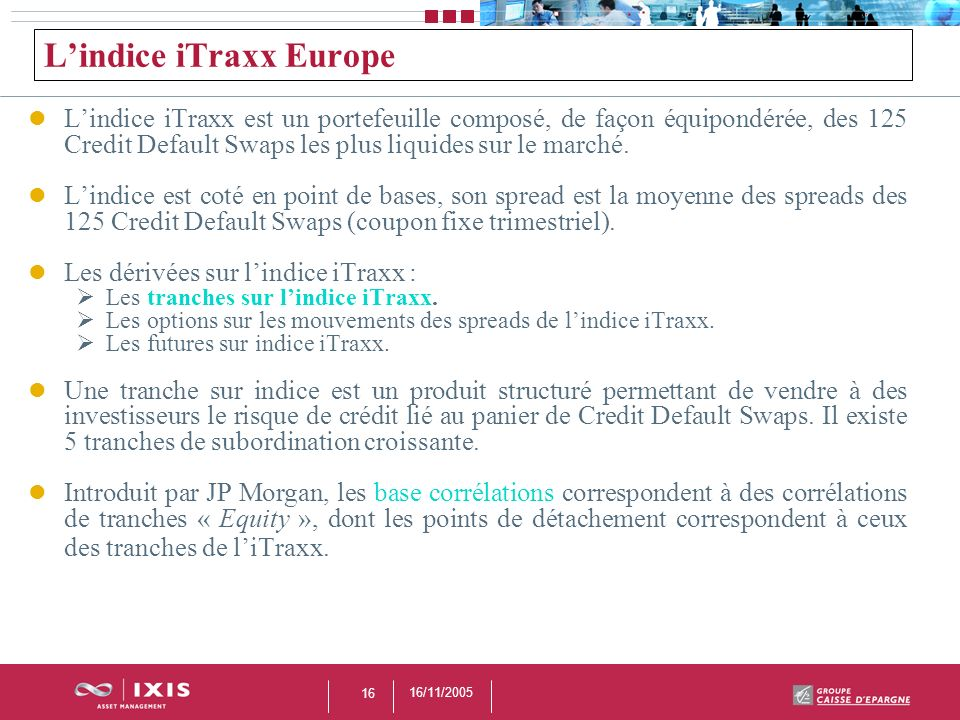 16/11/2005 16 Lindice iTraxx Europe Lindice iTraxx est un portefeuille composé, de façon équipondérée, des 125 Credit Default Swaps les plus liquides