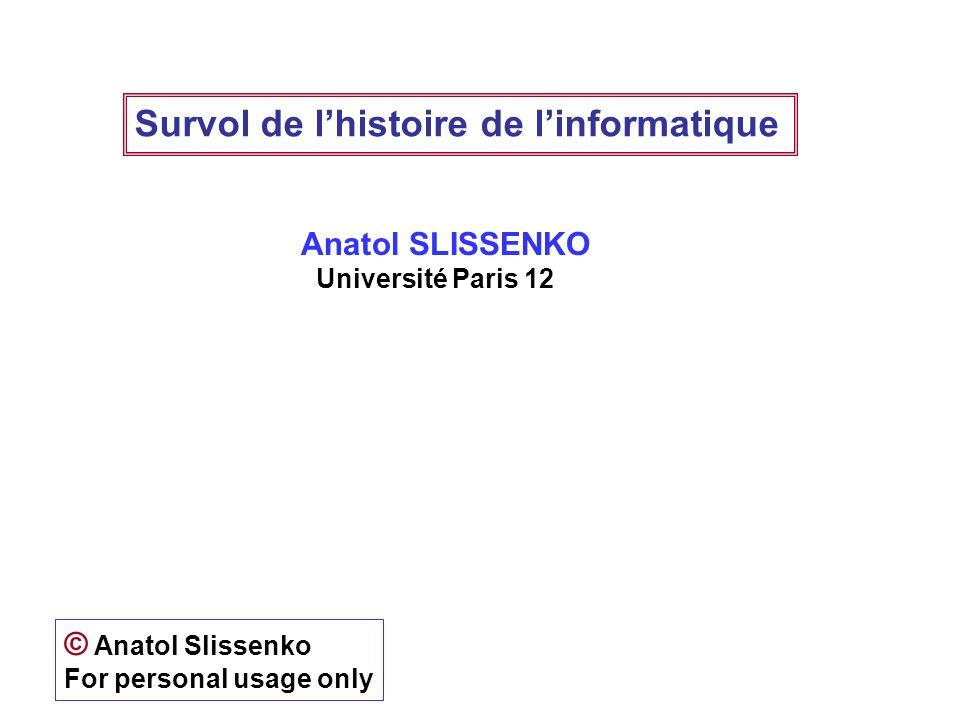 Survol de lhistoire de linformatique Anatol SLISSENKO Université Paris 12 © Anatol Slissenko For personal usage only
