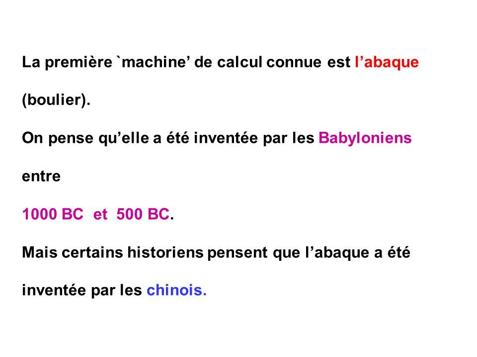 La première `machine de calcul connue est labaque (boulier). On pense quelle a été inventée par les Babyloniens entre 1000 BC et 500 BC. Mais certains