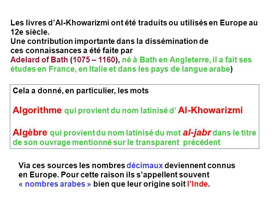 Les livres dAl-Khowarizmi ont été traduits ou utilisés en Europe au 12e siècle. Une contribution importante dans la dissémination de ces connaissances