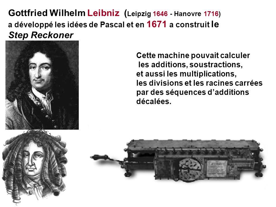 Gottfried Wilhelm Leibniz ( Leipzig 1646 - Hanovre 1716) a développé les idées de Pascal et en 1671 a construit le Step Reckoner Cette machine pouvait