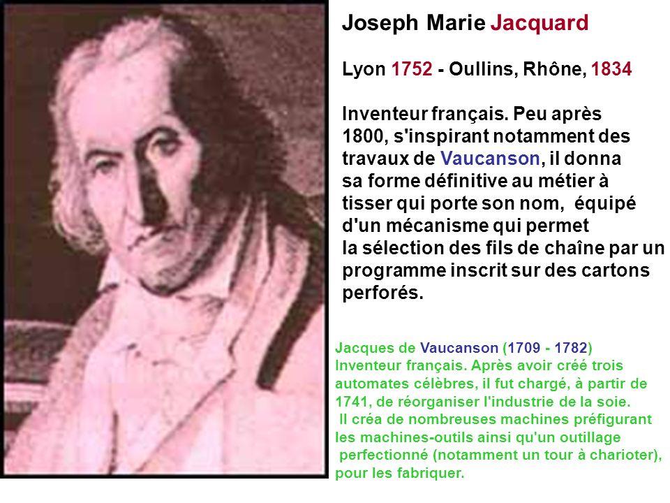 Joseph Marie Jacquard Lyon 1752 - Oullins, Rhône, 1834 Inventeur français. Peu après 1800, s'inspirant notamment des travaux de Vaucanson, il donna sa