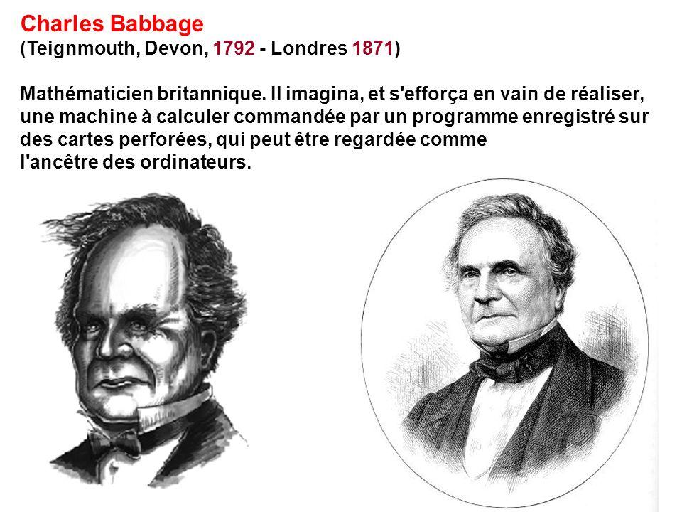 Charles Babbage (Teignmouth, Devon, 1792 - Londres 1871) Mathématicien britannique. Il imagina, et s'efforça en vain de réaliser, une machine à calcul