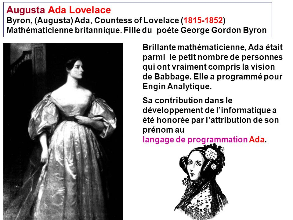 Augusta Ada Lovelace Byron, (Augusta) Ada, Countess of Lovelace (1815-1852) Mathématicienne britannique. Fille du poéte George Gordon Byron Brillante