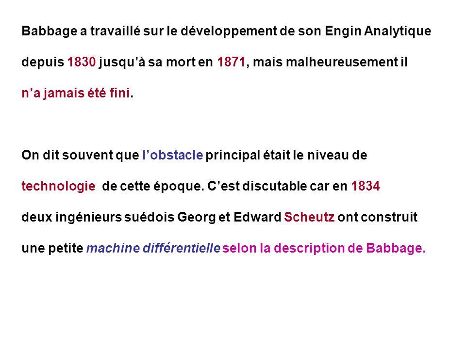 Babbage a travaillé sur le développement de son Engin Analytique depuis 1830 jusquà sa mort en 1871, mais malheureusement il na jamais été fini. On di