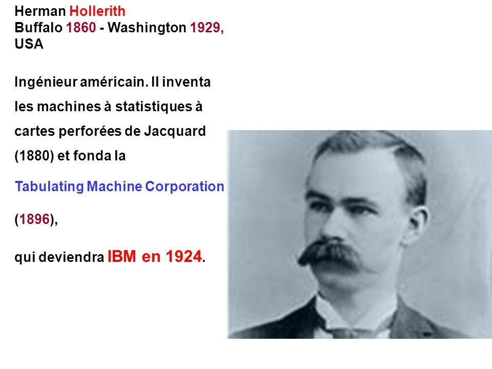 Herman Hollerith Buffalo 1860 - Washington 1929, USA Ingénieur américain. Il inventa les machines à statistiques à cartes perforées de Jacquard (1880)
