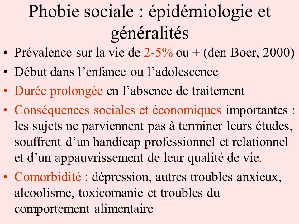 Phobie sociale : épidémiologie et généralités Prévalence sur la vie de 2-5% ou + (den Boer, 2000) Début dans lenfance ou ladolescence Durée prolongée