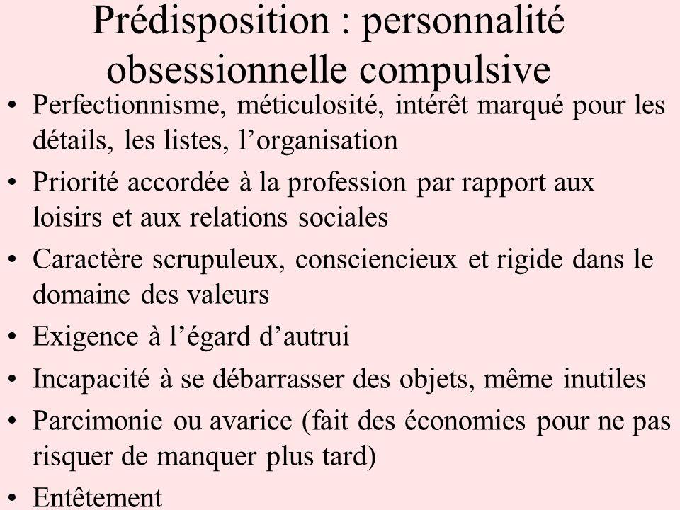 Prédisposition : personnalité obsessionnelle compulsive Perfectionnisme, méticulosité, intérêt marqué pour les détails, les listes, lorganisation Prio