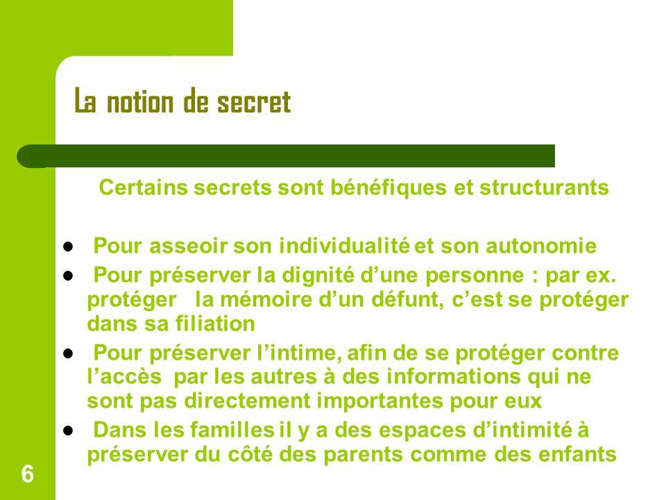 6 La notion de secret Certains secrets sont bénéfiques et structurants Pour asseoir son individualité et son autonomie Pour préserver la dignité dune
