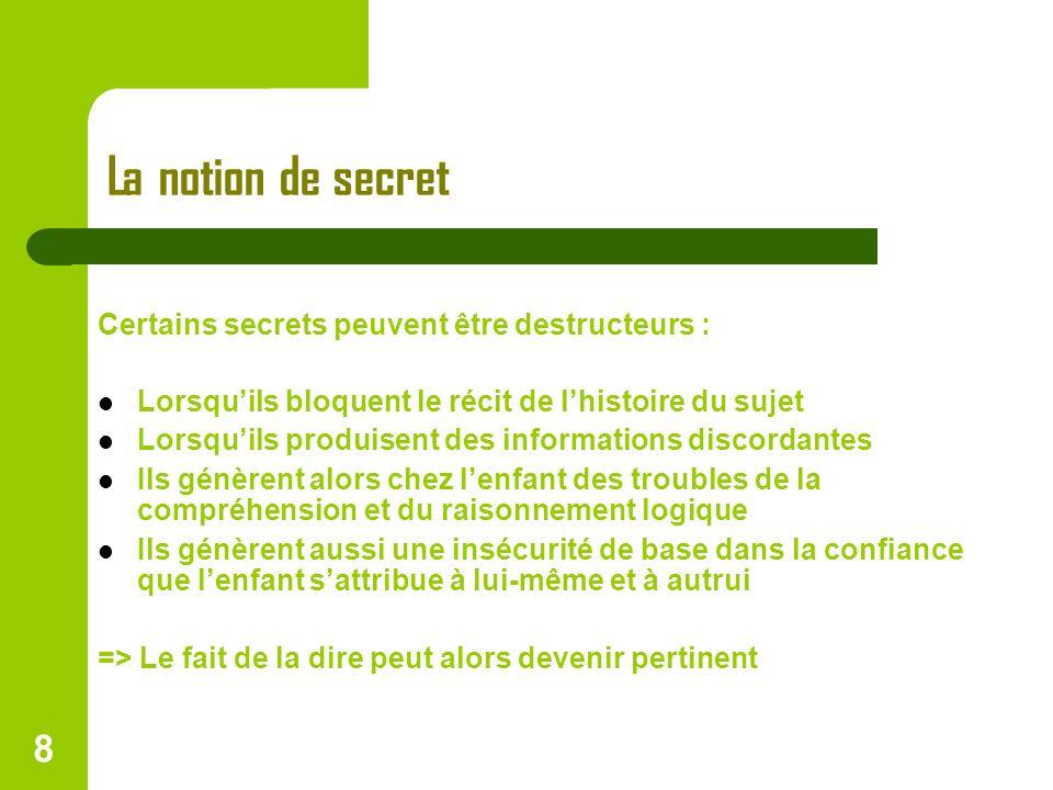 8 La notion de secret Certains secrets peuvent être destructeurs : Lorsquils bloquent le récit de lhistoire du sujet Lorsquils produisent des informat
