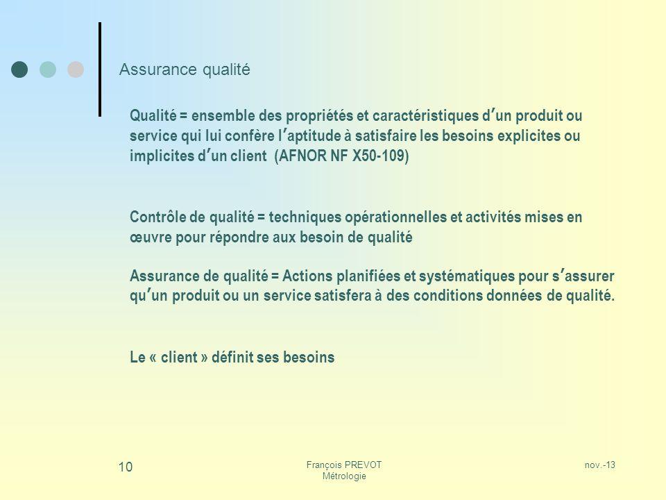 nov.-13François PREVOT Métrologie 10 Assurance qualité Qualité = ensemble des propriétés et caractéristiques dun produit ou service qui lui confère la