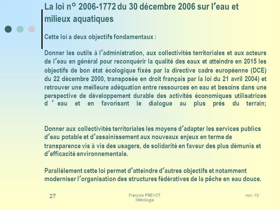 nov.-13François PREVOT Métrologie 27 La loi n° 2006-1772 du 30 décembre 2006 sur leau et milieux aquatiques Cette loi a deux objectifs fondamentaux :