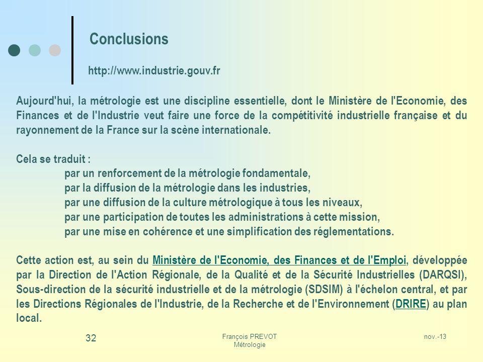 nov.-13François PREVOT Métrologie 32 Conclusions Aujourd'hui, la métrologie est une discipline essentielle, dont le Ministère de l'Economie, des Finan