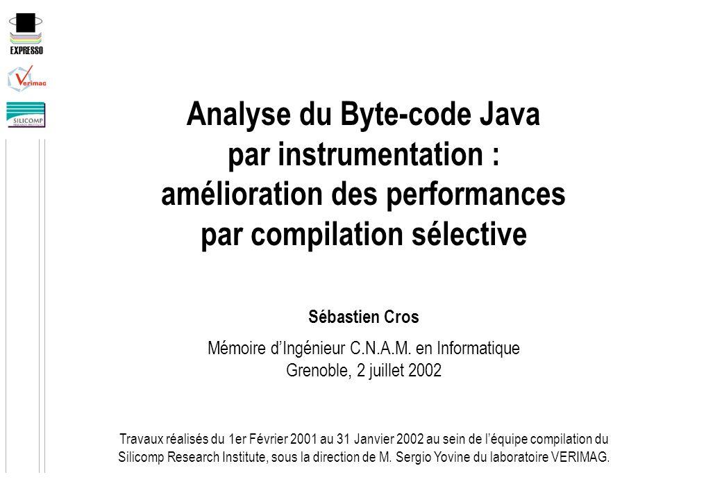 EXPRESSO Analyse du Byte-code Java par instrumentation : amélioration des performances par compilation sélective Sébastien Cros Mémoire dIngénieur C.N